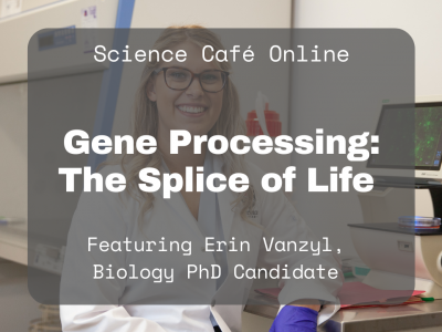 Photo for the news post: Online Science Café – Watch Erin Vanzyl discuss her research on understanding how defects in pre-mRNA splicing affect cancer cells